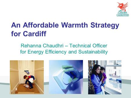 An Affordable Warmth Strategy for Cardiff Rehanna Chaudhri – Technical Officer for Energy Efficiency and Sustainability.