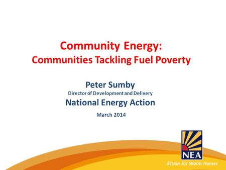 Community Energy: Communities Tackling Fuel Poverty Peter Sumby Director of Development and Delivery National Energy Action March 2014.