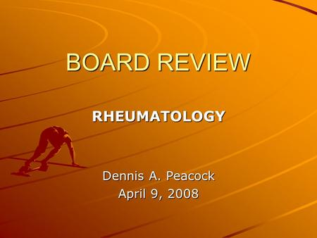 BOARD REVIEW RHEUMATOLOGY Dennis A. Peacock April 9, 2008.
