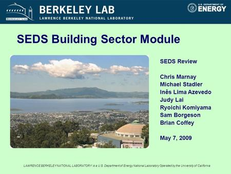 SEDS Review Chris Marnay Michael Stadler Inês Lima Azevedo Judy Lai Ryoichi Komiyama Sam Borgeson Brian Coffey May 7, 2009 SEDS Building Sector Module.