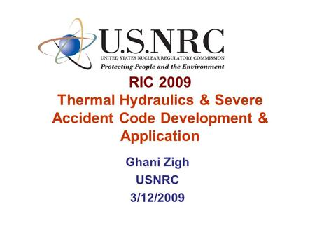 RIC 2009 Thermal Hydraulics & Severe Accident Code Development & Application Ghani Zigh USNRC 3/12/2009.