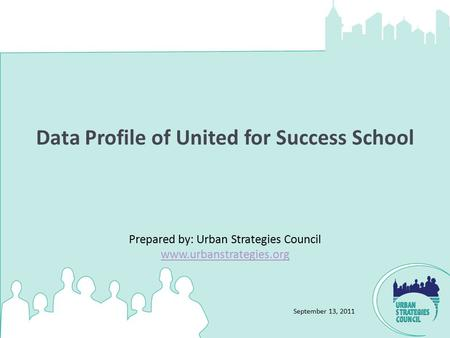 September 13, 2011 Data Profile of United for Success School Prepared by: Urban Strategies Council www.urbanstrategies.org www.urbanstrategies.org.