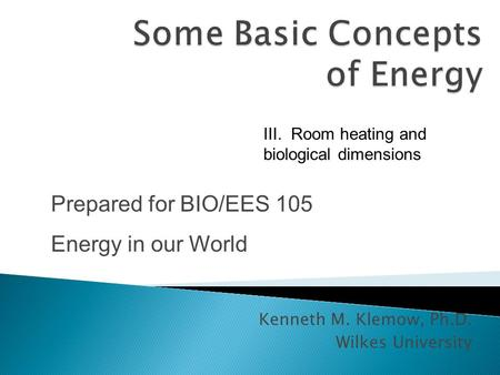 Kenneth M. Klemow, Ph.D. Wilkes University Prepared for BIO/EES 105 Energy in our World III. Room heating and biological dimensions.
