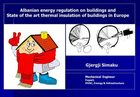 Mechanical Engineer Expert. HVAC, Energy & Infrastructure Gjergji Simaku Albanian energy regulation on buildings and State of the art thermal insulation.