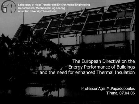The European Directive on the Energy Performance of Buildings and the need for enhanced Thermal Insulation Professor Agis M.Papadopoulos Tirana, 07.04.06.