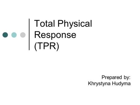 Total Physical Response (TPR) Prepared by: Khrystyna Hudyma.