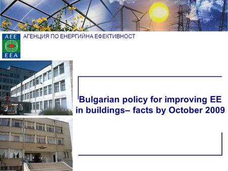 АГЕНЦИЯ ПО ЕНЕРГИЙНА ЕФЕКТИВНОСТ Bulgarian policy for improving EE in buildings– facts by October 2009.