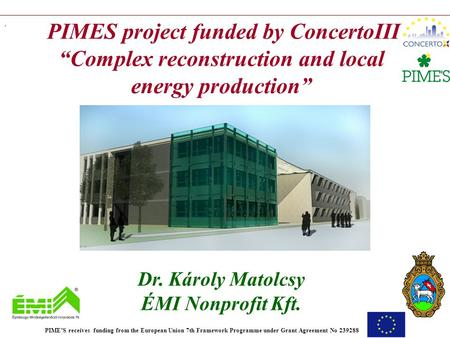 ". PIMES project funded by ConcertoIII ""Complex reconstruction and local energy production"" Dr. Károly Matolcsy ÉMI Nonprofit Kft. PIME'S receives funding."