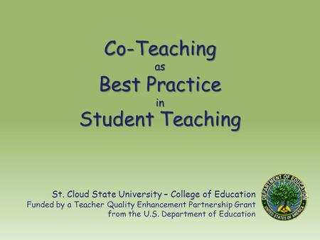 Co-Teaching as Best Practice in Student Teaching St. Cloud State University – College of Education Funded by a Teacher Quality Enhancement Partnership.