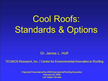 Cool Roofs: Standards & Options Dr. James L. Hoff TEGNOS Research, Inc. / Center for Environmental Innovation in Roofing Originally Presented at the 2008.