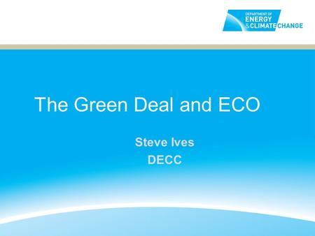 The Green Deal and ECO Steve Ives DECC. How does the Green Deal work? Example: domestic owner occupier 2 Customer interest AssessmentQuote Accept quote.