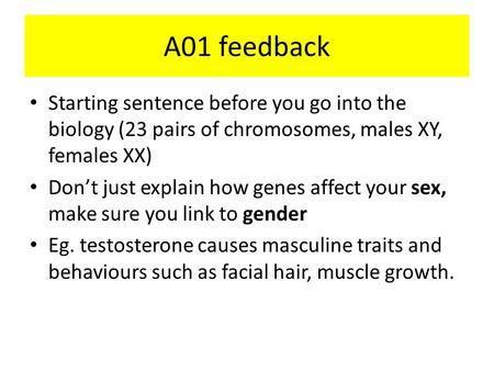 A01 feedback Starting sentence before you go into the biology (23 pairs of chromosomes, males XY, females XX) Don't just explain how genes affect your.
