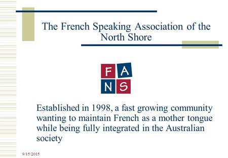 9/15/2015 The French Speaking Association of the North Shore Established in 1998, a fast growing community wanting to maintain French as a mother tongue.