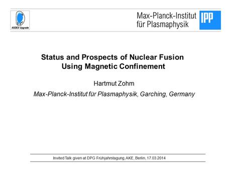 Status and Prospects of Nuclear Fusion Using Magnetic Confinement Hartmut Zohm Max-Planck-Institut für Plasmaphysik, Garching, Germany Invited Talk given.