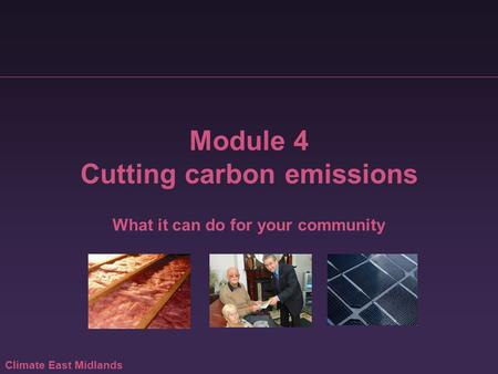Climate East Midlands Module 4 Cutting carbon emissions What it can do for your community.