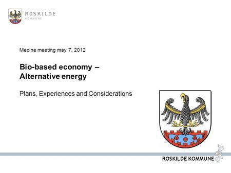 ROSKILDE KOMMUNE Mecine meeting may 7, 2012 Bio-based economy – Alternative energy Plans, Experiences and Considerations.