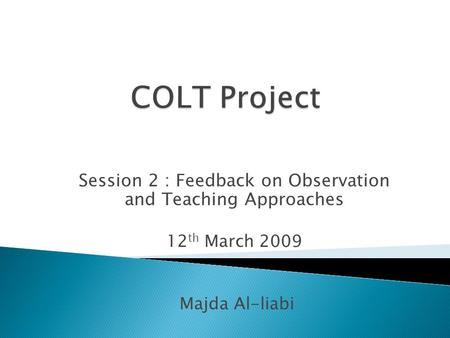 Session 2 : Feedback on Observation and Teaching Approaches 12 th March 2009 Majda Al-liabi.