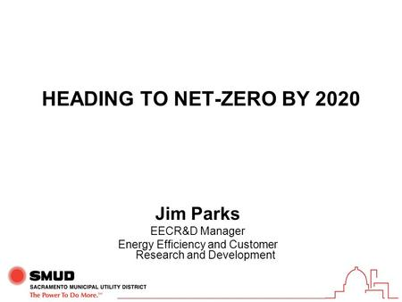 HEADING TO NET-ZERO BY 2020 Jim Parks EECR&D Manager Energy Efficiency and Customer Research and Development.