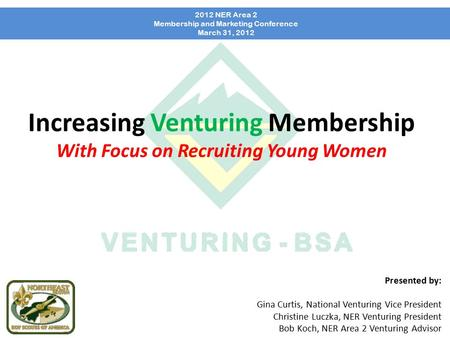 Increasing Venturing Membership With Focus on Recruiting Young Women 2012 NER Area 2 Membership and Marketing Conference March 31, 2012 Presented by: Gina.