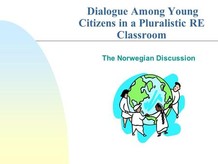Dialogue Among Young Citizens in a Pluralistic RE Classroom The Norwegian Discussion.