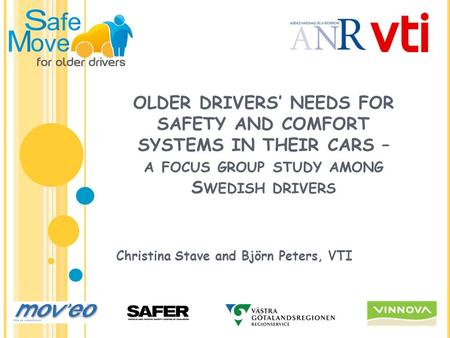 OLDER DRIVERS' NEEDS FOR SAFETY AND COMFORT SYSTEMS IN THEIR CARS – A FOCUS GROUP STUDY AMONG S WEDISH DRIVERS Christina Stave and Björn Peters, VTI.