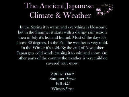 The Ancient Japanese Climate & Weather In the Spring it is warm and everything is blossomy, but in the Summer it starts with a dampy rain season then in.
