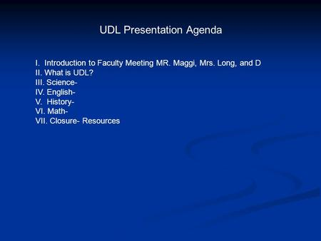 UDL Presentation Agenda I. Introduction to Faculty Meeting MR. Maggi, Mrs. Long, and D II. What is UDL? III. Science- IV. English- V. History- VI. Math-