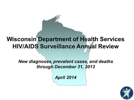 Wisconsin Department of Health Services HIV/AIDS Surveillance Annual Review New diagnoses, prevalent cases, and deaths through December 31, 2013 April.