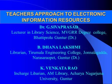 TEACHERS APPROACH TO ELECTRONIC INFORMATION RESOURCES Dr. G.SIVAPRASAD Lecturer in Library Science, MVGRR Degree college, Bhattiprolu Guntur (Dt.) B. DHANA.