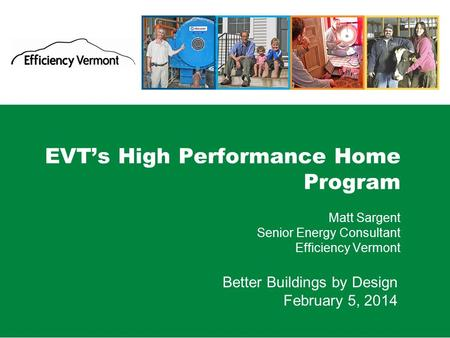 1 EVT's High Performance Home Program Matt Sargent Senior Energy Consultant Efficiency Vermont Better Buildings by Design February 5, 2014.