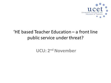 'HE based Teacher Education – a front line public service under threat? UCU: 2 nd November.