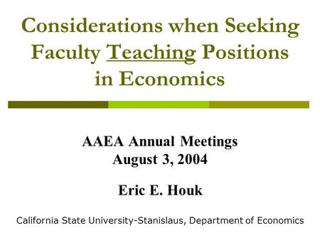 Considerations when Seeking Faculty Teaching Positions in Economics AAEA Annual Meetings August 3, 2004 Eric E. Houk California State University-Stanislaus,