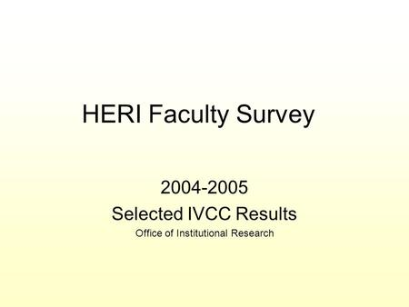 HERI Faculty Survey 2004-2005 Selected IVCC Results Office of Institutional Research.
