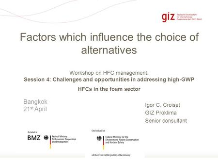 Page 1 Igor C. Croiset GIZ Proklima Senior consultant Factors which influence the choice of alternatives Workshop on HFC management: Session 4: Challenges.