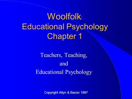 Copyright Allyn & Bacon 1997 Woolfolk : Educational Psychology Chapter 1 Teachers, Teaching, and Educational Psychology.