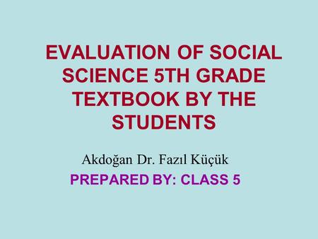 EVALUATION OF SOCIAL SCIENCE 5TH GRADE TEXTBOOK BY THE STUDENTS Akdoğan Dr. Fazıl Küçük PREPARED BY: CLASS 5.