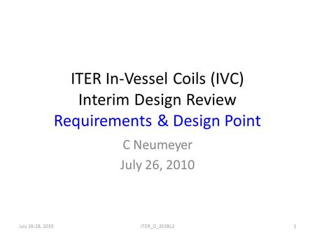 ITER In-Vessel Coils (IVC) Interim Design Review Requirements & Design Point C Neumeyer July 26, 2010 July 26-28, 20101ITER_D_353BL2.