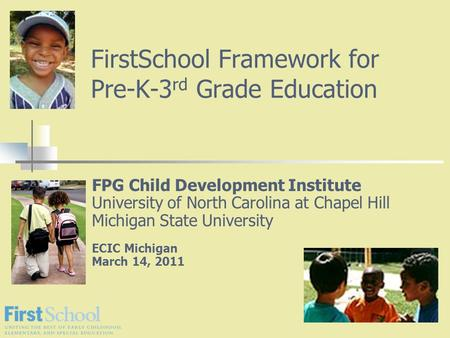 FirstSchool Framework for Pre-K-3 rd Grade Education FPG Child Development Institute University of North Carolina at Chapel Hill Michigan State University.