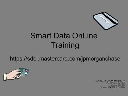 Smart Data OnLine Training https://sdol.mastercard.com/jpmorganchase CENTRAL MICHIGAN UNIVERSITY Payroll/Travel Services Warriner Hall 205 Phone: 774-3797.