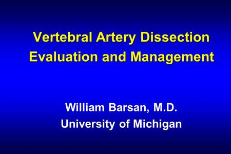 Vertebral Artery Dissection Evaluation and Management William Barsan, M.D. University of Michigan.