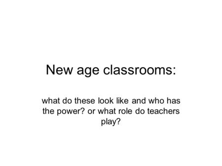 New age classrooms: what do these look like and who has the power? or what role do teachers play?