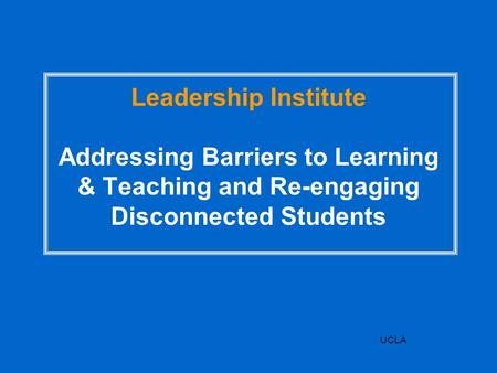UCLA Leadership Institute Addressing Barriers to Learning & Teaching and Re-engaging Disconnected Students.
