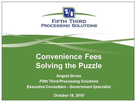 Convenience Fees Solving the Puzzle Angela Gross Fifth Third Processing Solutions Executive Consultant – Government Specialist October 19, 2010.