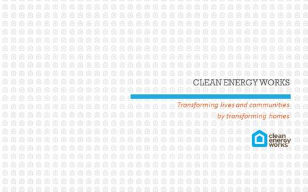 CLEAN ENERGY WORKS Transforming lives and communities by transforming homes.