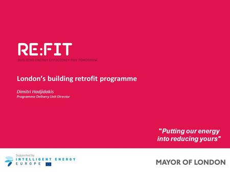 London's building retrofit programme Putting our energy into reducing yours Dimitri Hadjidakis Programme Delivery Unit Director.