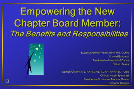 Empowering the New Chapter Board Member: The Benefits and Responsibilities Eugenia (Gena) Welch, BSN, RN, CCRN Clinical Educator Presbyterian Hospital.