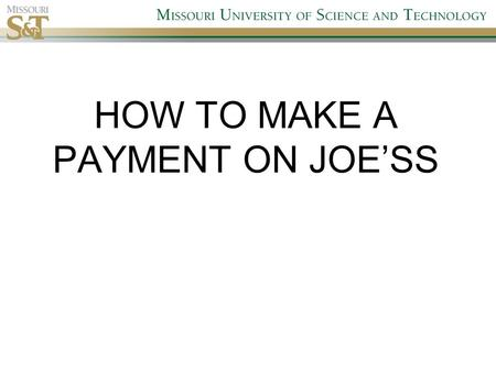 "HOW TO MAKE A PAYMENT ON JOE'SS. 1. Log onto Missouri S&T web page and select Joe'SS Go to  and select ""Joe'SS""http://www.mst.edu."