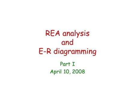 REA analysis and E-R diagramming Part I April 10, 2008.