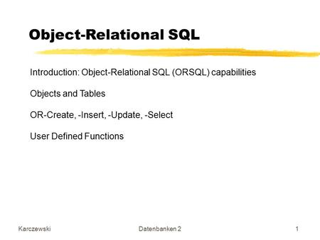 KarczewskiDatenbanken 21 Object-Relational SQL Introduction: Object-Relational SQL (ORSQL) capabilities Objects and Tables OR-Create, -Insert, -Update,