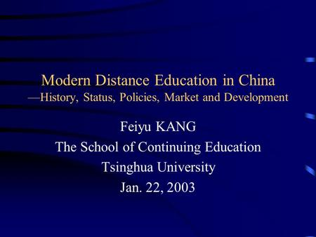 Modern Distance Education in China —History, Status, Policies, Market and Development Feiyu KANG The School of Continuing Education Tsinghua University.